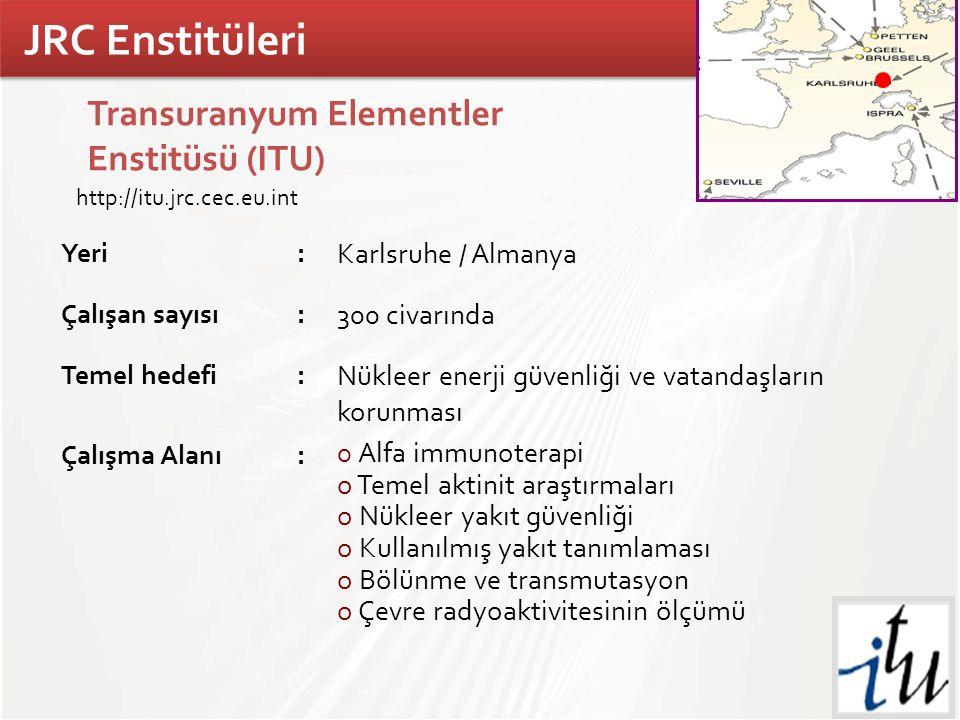 TÜBİTAK Transuranyum Elementler Enstitüsü (ITU) Yeri: Karlsruhe / Almanya Çalışan sayısı: 300 civarında Temel hedefi: Nükleer enerji güvenliği ve vatandaşların korunması Çalışma Alanı: o Alfa immunoterapi o Temel aktinit araştırmaları o Nükleer yakıt güvenliği o Kullanılmış yakıt tanımlaması o Bölünme ve transmutasyon o Çevre radyoaktivitesinin ölçümü http://itu.jrc.cec.eu.int JRC Enstitüleri