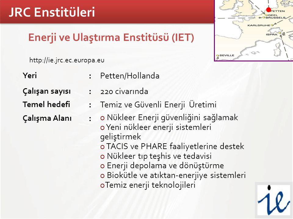 TÜBİTAK Enerji ve Ulaştırma Enstitüsü (IET) http://ie.jrc.ec.europa.eu Yeri :Petten/Hollanda Çalışan sayısı :220 civarında Temel hedefi :Temiz ve Güvenli Enerji Üretimi Çalışma Alanı : o Nükleer Enerji güvenliğini sağlamak o Yeni nükleer enerji sistemleri geliştirmek o TACIS ve PHARE faaliyetlerine destek o Nükleer tıp teşhis ve tedavisi o Enerji depolama ve dönüştürme o Biokütle ve atıktan-enerjiye sistemleri oTemiz enerji teknolojileri JRC Enstitüleri