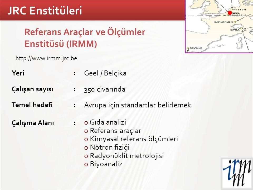 TÜBİTAK JRC Enstitüleri Referans Araçlar ve Ölçümler Enstitüsü (IRMM) Yeri : Geel / Belçika Çalışan sayısı: 350 civarında Temel hedefi: Avrupa için st