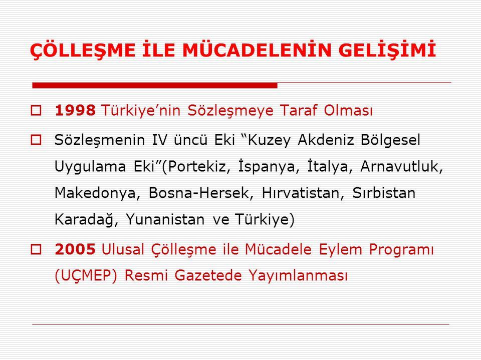 ÇÖLLEŞME İLE MÜCADELENİN GELİŞİMİ  1998 Türkiye'nin Sözleşmeye Taraf Olması  Sözleşmenin IV üncü Eki Kuzey Akdeniz Bölgesel Uygulama Eki (Portekiz, İspanya, İtalya, Arnavutluk, Makedonya, Bosna-Hersek, Hırvatistan, Sırbistan Karadağ, Yunanistan ve Türkiye)  2005 Ulusal Çölleşme ile Mücadele Eylem Programı (UÇMEP) Resmi Gazetede Yayımlanması