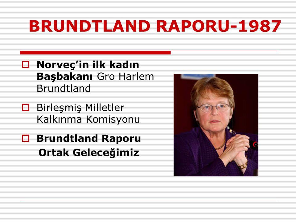 BRUNDTLAND RAPORU-1987  Norveç'in ilk kadın Başbakanı Gro Harlem Brundtland  Birleşmiş Milletler Kalkınma Komisyonu  Brundtland Raporu Ortak Geleceğimiz