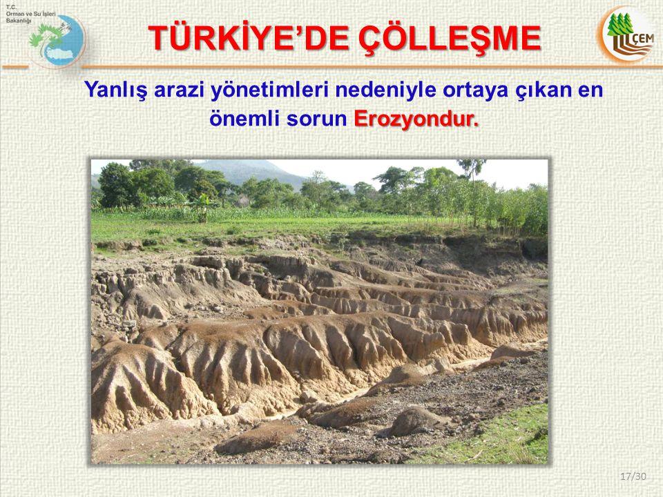 Erozyondur. Yanlış arazi yönetimleri nedeniyle ortaya çıkan en önemli sorun Erozyondur. TÜRKİYE'DE ÇÖLLEŞME 17/30
