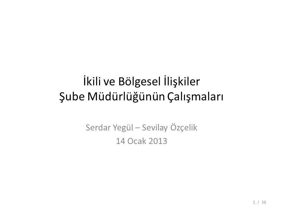 İkili ve Bölgesel İlişkiler Şube Müdürlüğünün Çalışmaları Serdar Yegül – Sevilay Özçelik 14 Ocak 2013 1 / 36