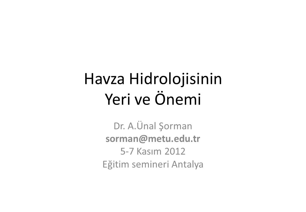 Havza Hidrolojisinin Yeri ve Önemi Dr. A.Ünal Şorman sorman@metu.edu.tr 5-7 Kasım 2012 Eğitim semineri Antalya