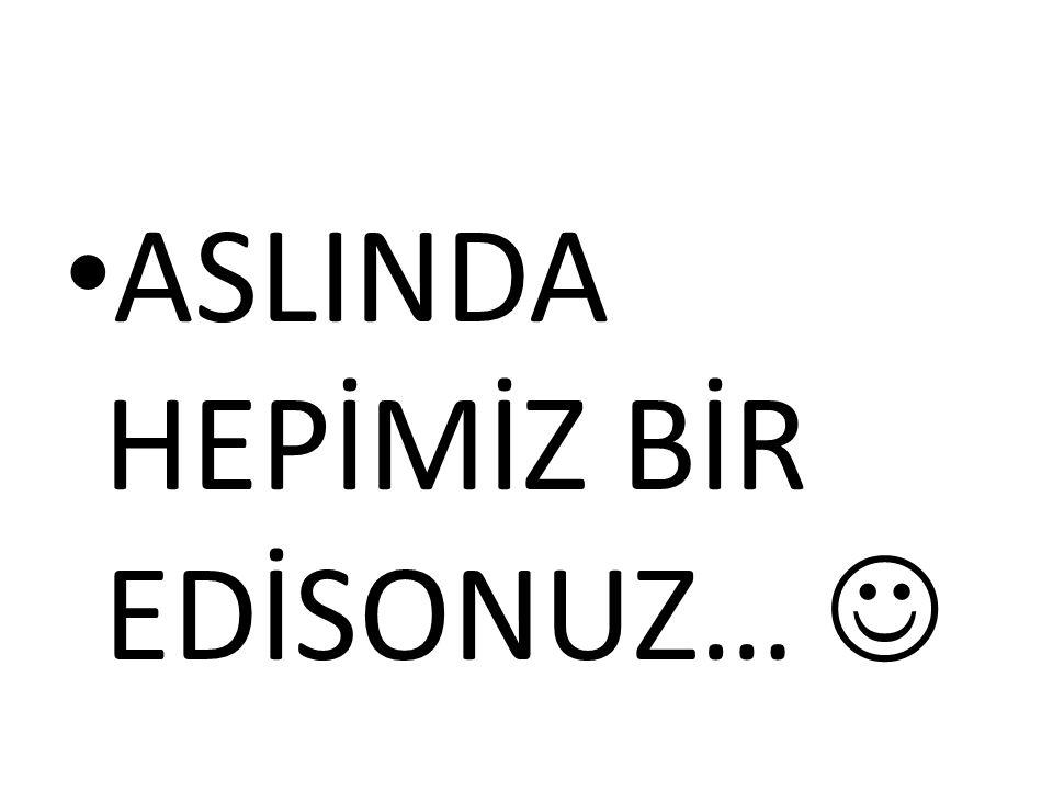 ASLINDA HEPİMİZ BİR EDİSONUZ…