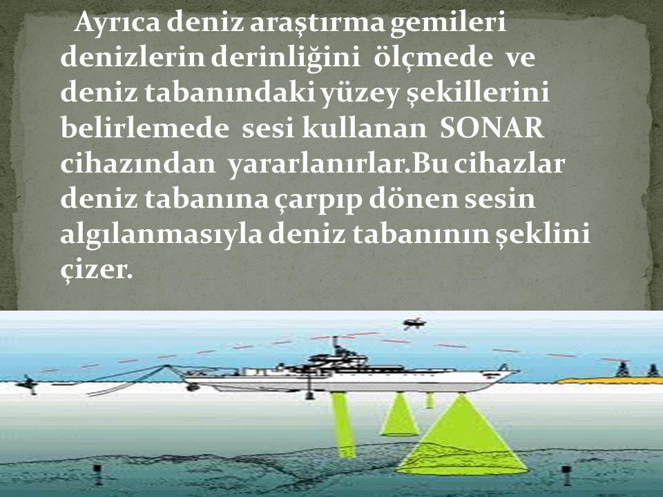 Ayrıca deniz araştırma gemileri denizlerin derinliğini ölçmede ve deniz tabanındaki yüzey şekillerini belirlemede sesi kullanan SONAR cihazından yarar