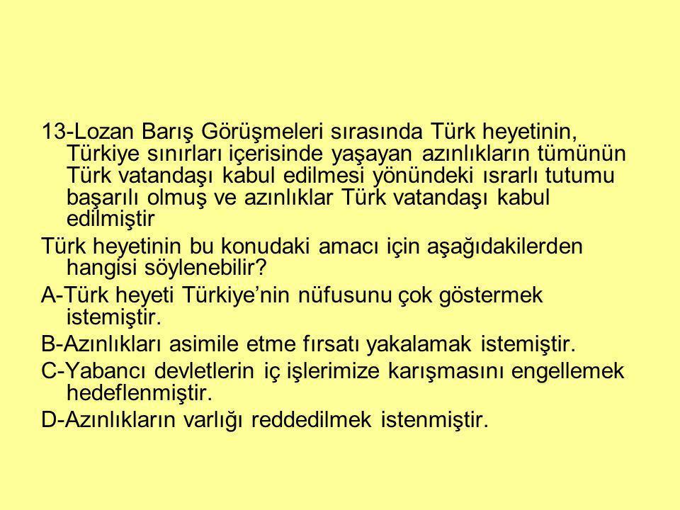 13-Lozan Barış Görüşmeleri sırasında Türk heyetinin, Türkiye sınırları içerisinde yaşayan azınlıkların tümünün Türk vatandaşı kabul edilmesi yönündeki