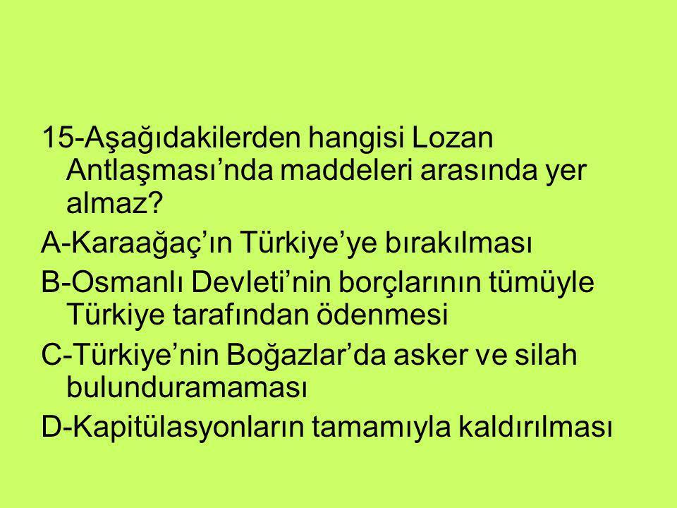 15-Aşağıdakilerden hangisi Lozan Antlaşması'nda maddeleri arasında yer almaz? A-Karaağaç'ın Türkiye'ye bırakılması B-Osmanlı Devleti'nin borçlarının t