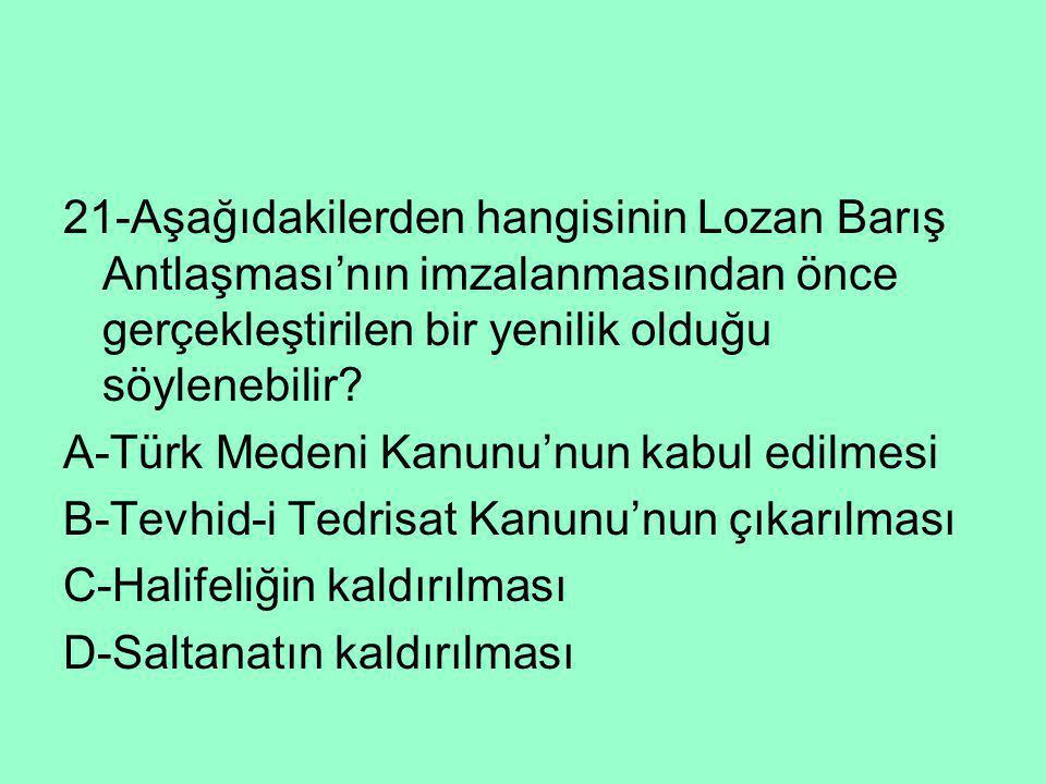 21-Aşağıdakilerden hangisinin Lozan Barış Antlaşması'nın imzalanmasından önce gerçekleştirilen bir yenilik olduğu söylenebilir? A-Türk Medeni Kanunu'n