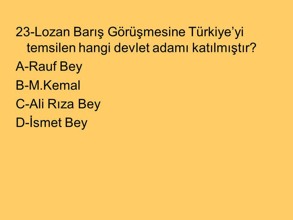 23-Lozan Barış Görüşmesine Türkiye'yi temsilen hangi devlet adamı katılmıştır? A-Rauf Bey B-M.Kemal C-Ali Rıza Bey D-İsmet Bey