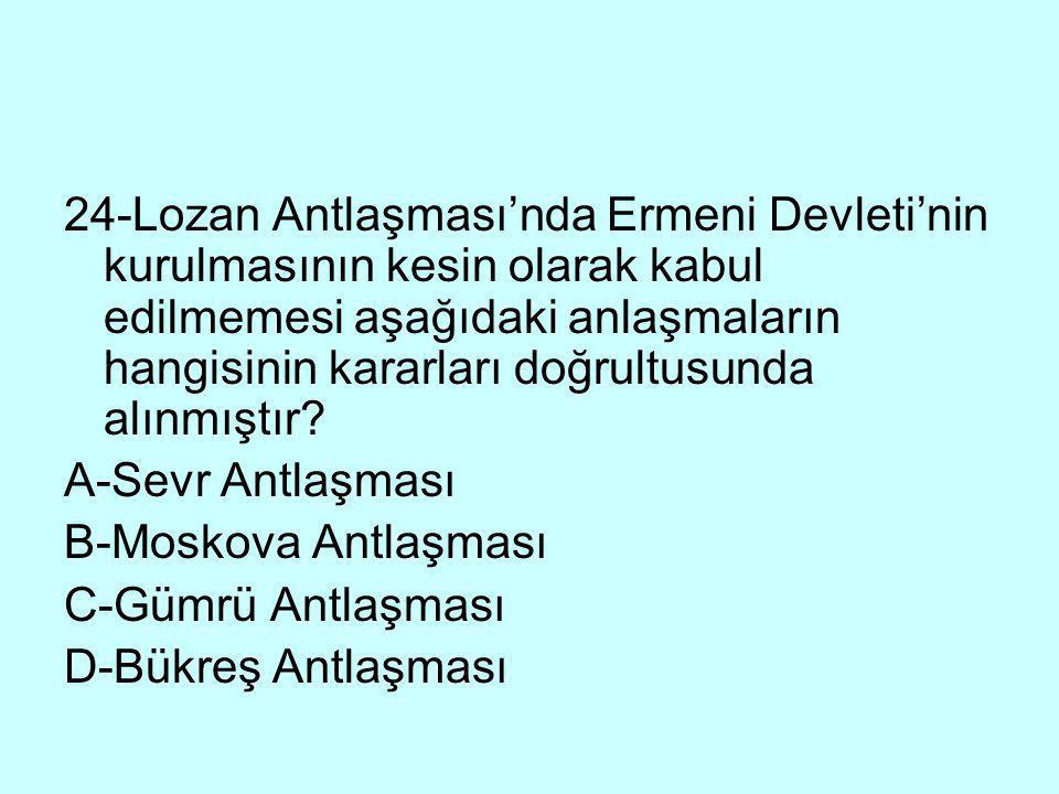 24-Lozan Antlaşması'nda Ermeni Devleti'nin kurulmasının kesin olarak kabul edilmemesi aşağıdaki anlaşmaların hangisinin kararları doğrultusunda alınmı
