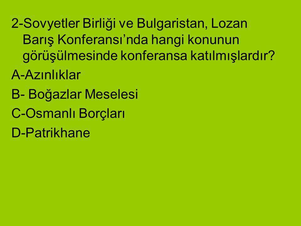 2-Sovyetler Birliği ve Bulgaristan, Lozan Barış Konferansı'nda hangi konunun görüşülmesinde konferansa katılmışlardır? A-Azınlıklar B- Boğazlar Mesele