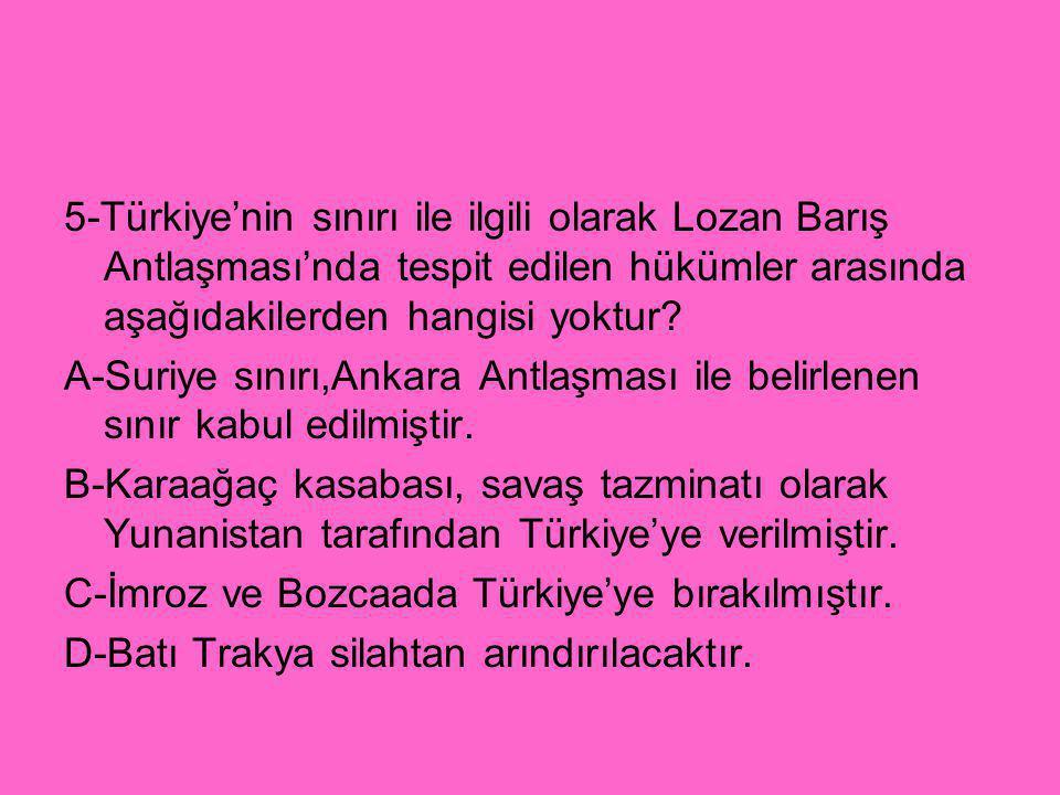 5-Türkiye'nin sınırı ile ilgili olarak Lozan Barış Antlaşması'nda tespit edilen hükümler arasında aşağıdakilerden hangisi yoktur? A-Suriye sınırı,Anka