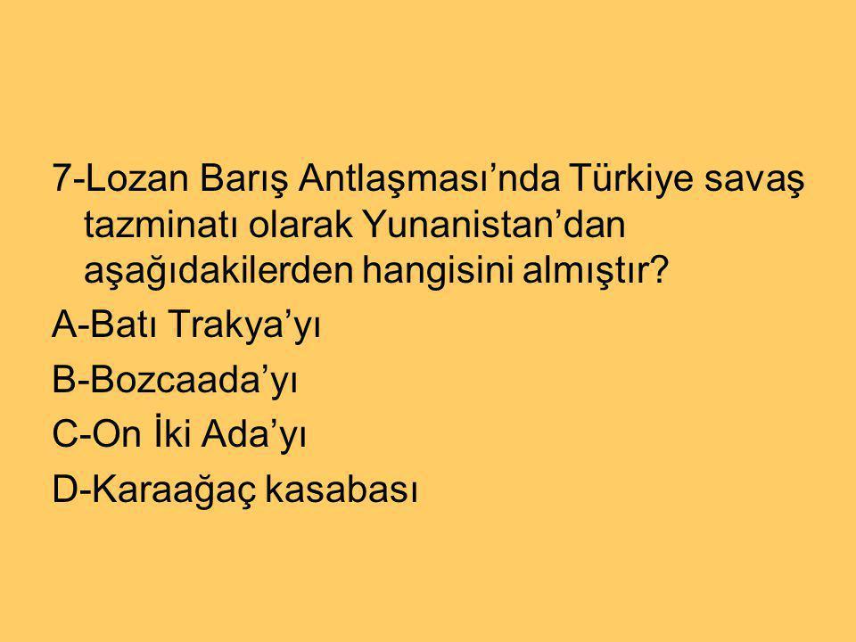 7-Lozan Barış Antlaşması'nda Türkiye savaş tazminatı olarak Yunanistan'dan aşağıdakilerden hangisini almıştır? A-Batı Trakya'yı B-Bozcaada'yı C-On İki