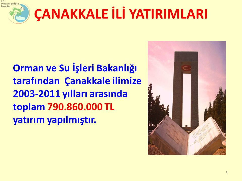 Orman ve Su İşleri Bakanlığı tarafından Çanakkale ilimize 2003-2011 yılları arasında toplam 790.860.000 TL yatırım yapılmıştır. 3