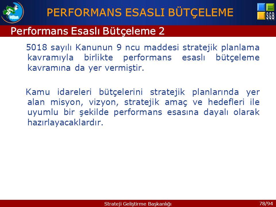 78/94 Strateji Geliştirme Başkanlığı 5018 sayılı Kanunun 9 ncu maddesi stratejik planlama kavramıyla birlikte performans esaslı bütçeleme kavramına da yer vermiştir.
