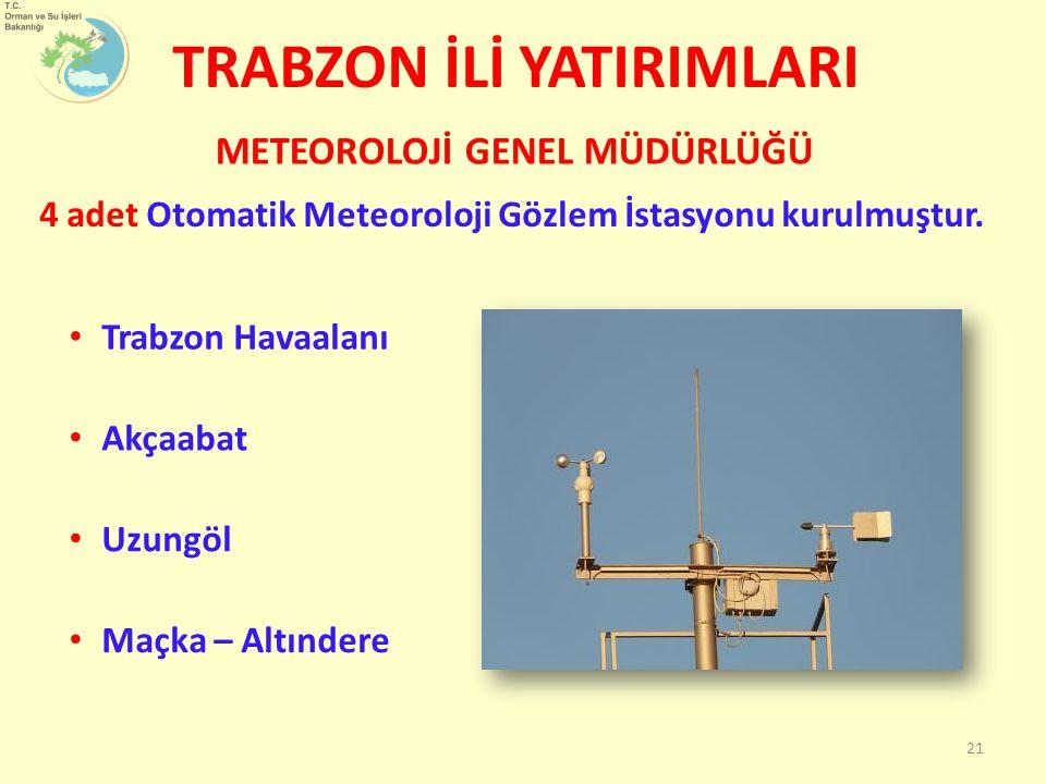 TRABZON İLİ YATIRIMLARI 4 adet Otomatik Meteoroloji Gözlem İstasyonu kurulmuştur. METEOROLOJİ GENEL MÜDÜRLÜĞÜ 21 Trabzon Havaalanı Akçaabat Uzungöl Ma
