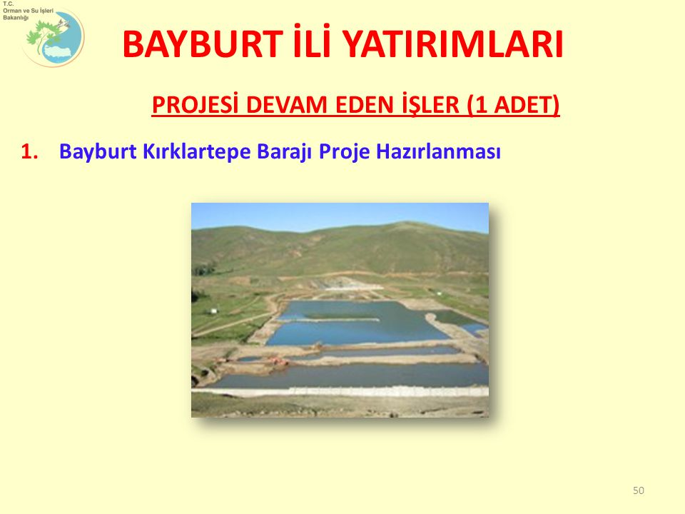 1.Bayburt Kırklartepe Barajı Proje Hazırlanması BAYBURT İLİ YATIRIMLARI PROJESİ DEVAM EDEN İŞLER (1 ADET) 50