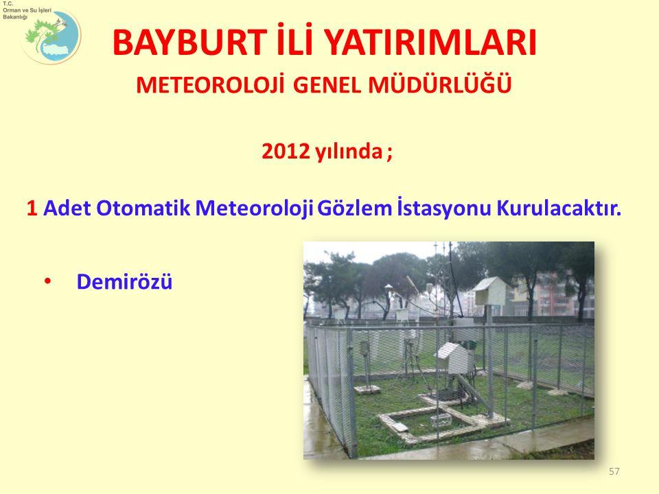 BAYBURT İLİ YATIRIMLARI METEOROLOJİ GENEL MÜDÜRLÜĞÜ 57 Demirözü 2012 yılında ; 1 Adet Otomatik Meteoroloji Gözlem İstasyonu Kurulacaktır.