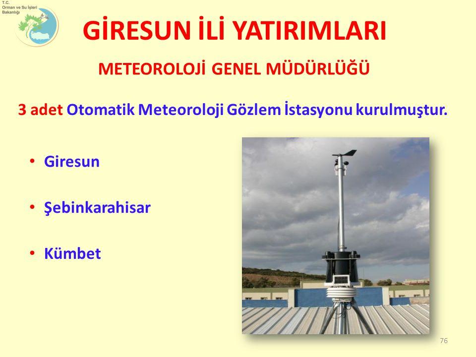 GİRESUN İLİ YATIRIMLARI 3 adet Otomatik Meteoroloji Gözlem İstasyonu kurulmuştur. METEOROLOJİ GENEL MÜDÜRLÜĞÜ 76 Giresun Şebinkarahisar Kümbet