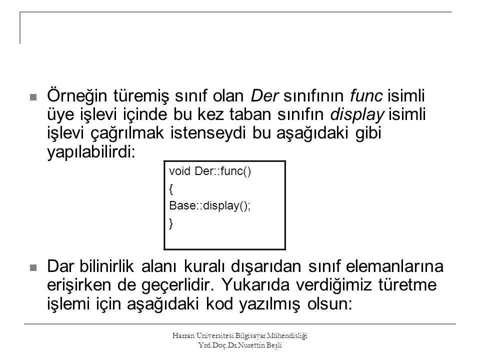 Harran Üniversitesi Bilgisayar Mühendisliği Yrd.Doç.Dr.Nurettin Beşli int main() { Der der_object, *der_ptr; der_object.display(); //1 der_object.Base::display(); //2 der_ptr = &der_object; der_ptr->display(); //3 der_ptr->Base::display(); //4 Base base_object; base_object.display(); //5 return 0; } Yukarıdaki main işlevinde yorum satırlarıyla işaretlenen işlev çağrılarına bakalım: //1 Der sınıfının display işlevi çağrılır.