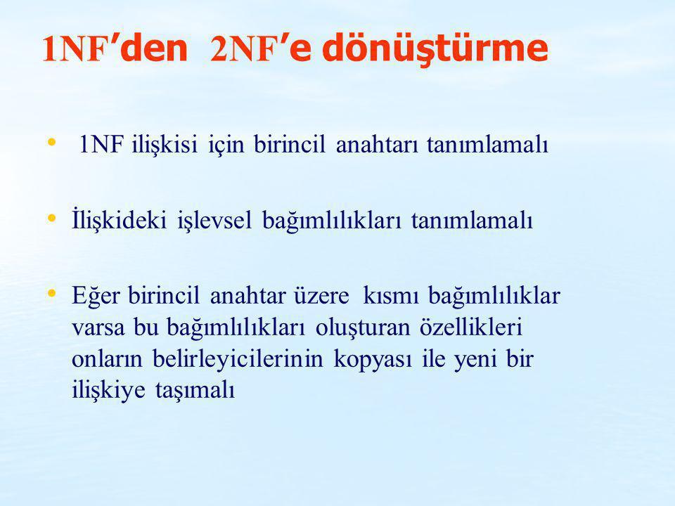 1NF 'den 2NF 'e dönüştürme 1NF ilişkisi için birincil anahtarı tanımlamalı İlişkideki işlevsel bağımlılıkları tanımlamalı Eğer birincil anahtar üzere