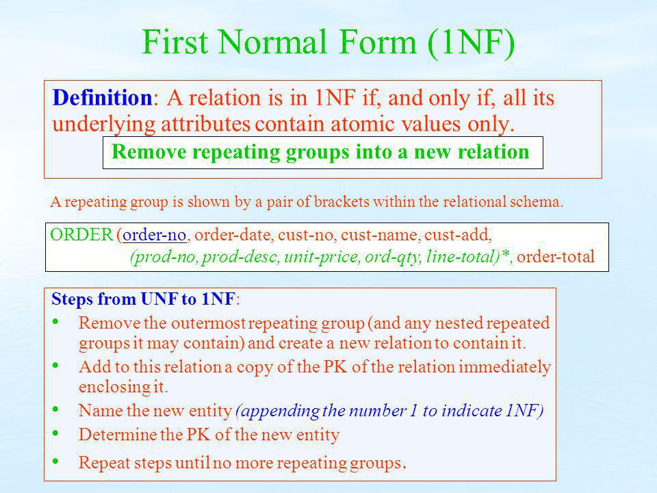 First Normal Form (1NF) Definition: A relation is in 1NF if, and only if, all its underlying attributes contain atomic values only. Steps from UNF to