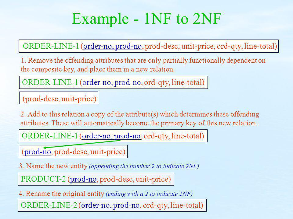 Example - 1NF to 2NF ORDER-LINE-1 (order-no, prod-no, prod-desc, unit-price, ord-qty, line-total) 1. Remove the offending attributes that are only par