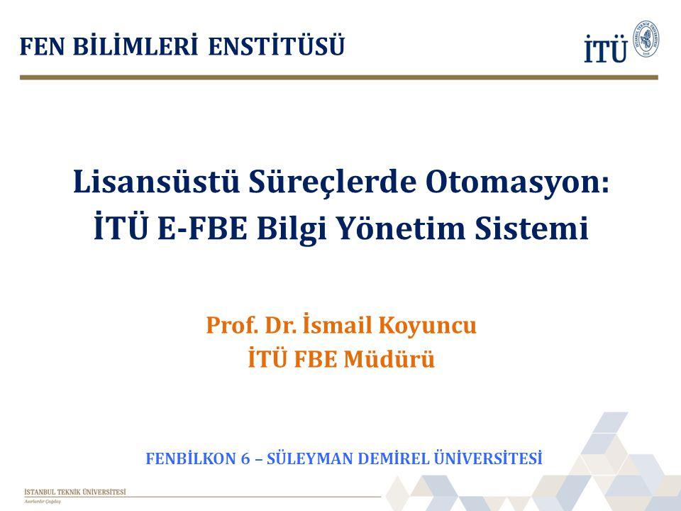 Lisansüstü Süreçlerde Otomasyon: İTÜ E-FBE Bilgi Yönetim Sistemi FEN BİLİMLERİ ENSTİTÜSÜ Prof. Dr. İsmail Koyuncu İTÜ FBE Müdürü FENBİLKON 6 – SÜLEYMA