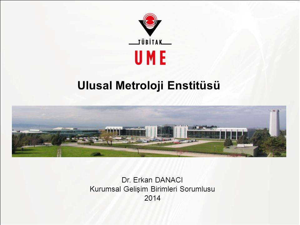Asıl başlık stili için tıklatın Ulusal Metroloji Enstitüsü Dr. Erkan DANACI Kurumsal Gelişim Birimleri Sorumlusu 2014
