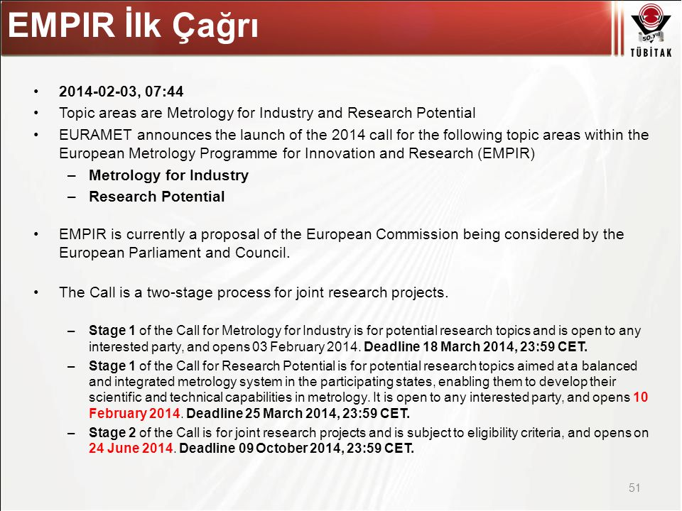 Asıl başlık stili için tıklatın , 07:44 Topic areas are Metrology for Industry and Research Potential EURAMET announces the launch of the 2014 call for the following topic areas within the European Metrology Programme for Innovation and Research (EMPIR) –Metrology for Industry –Research Potential EMPIR is currently a proposal of the European Commission being considered by the European Parliament and Council.