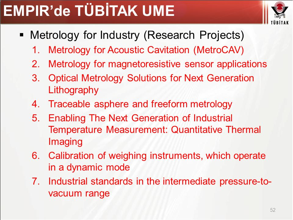Asıl başlık stili için tıklatın  Metrology for Industry (Research Projects) 1.Metrology for Acoustic Cavitation (MetroCAV) 2.Metrology for magnetoresistive sensor applications 3.Optical Metrology Solutions for Next Generation Lithography 4.Traceable asphere and freeform metrology 5.Enabling The Next Generation of Industrial Temperature Measurement: Quantitative Thermal Imaging 6.Calibration of weighing instruments, which operate in a dynamic mode 7.Industrial standards in the intermediate pressure-to- vacuum range 52 EMPIR'de TÜBİTAK UME