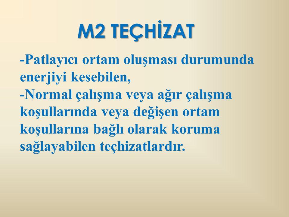 M2 TEÇHİZAT -Patlayıcı ortam oluşması durumunda enerjiyi kesebilen, -Normal çalışma veya ağır çalışma koşullarında veya değişen ortam koşullarına bağlı olarak koruma sağlayabilen teçhizatlardır.