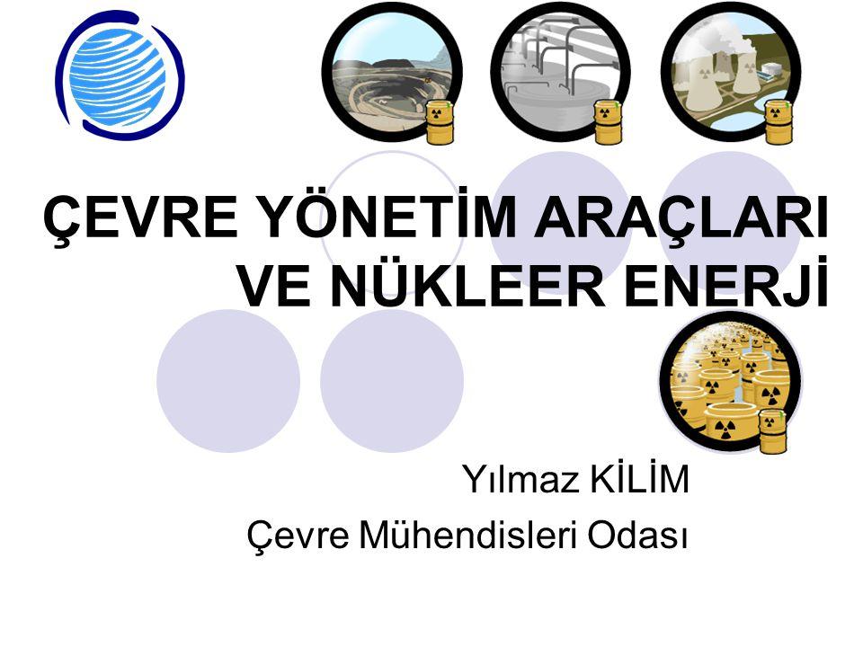 ÇEVRE YÖNETİM ARAÇLARI VE NÜKLEER ENERJİ Yılmaz KİLİM Çevre Mühendisleri Odası