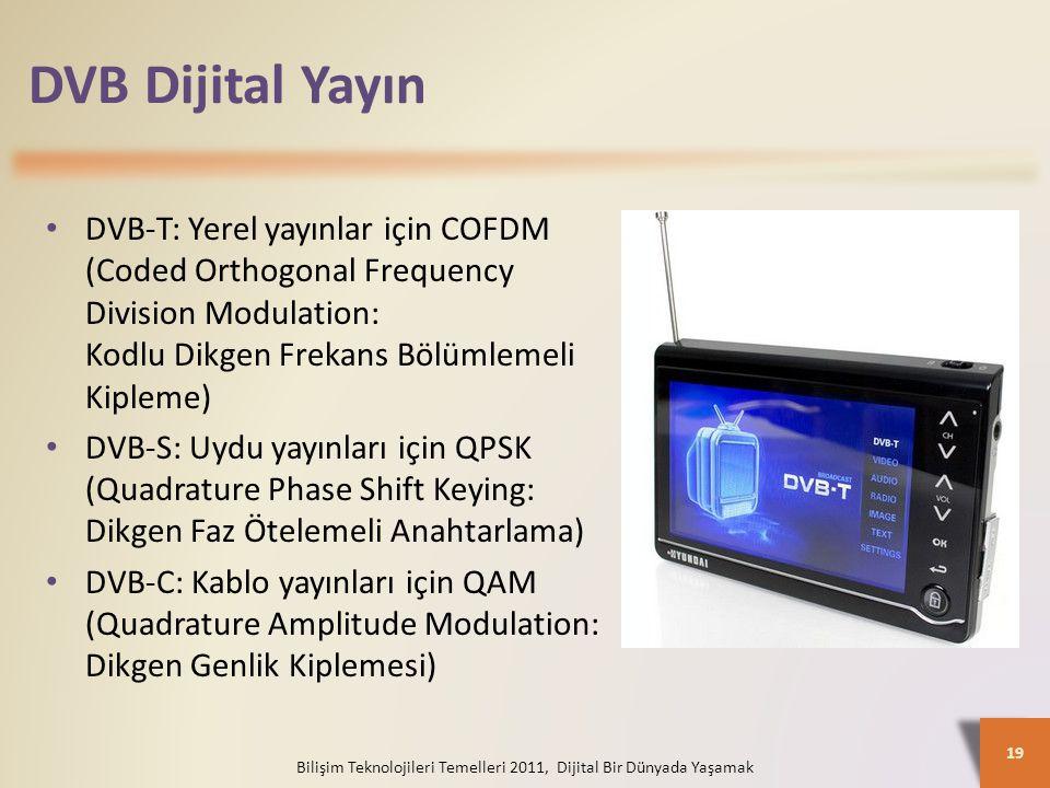 DVB Dijital Yayın Bilişim Teknolojileri Temelleri 2011, Dijital Bir Dünyada Yaşamak 19 DVB-T: Yerel yayınlar için COFDM (Coded Orthogonal Frequency Division Modulation: Kodlu Dikgen Frekans Bölümlemeli Kipleme) DVB-S: Uydu yayınları için QPSK (Quadrature Phase Shift Keying: Dikgen Faz Ötelemeli Anahtarlama) DVB-C: Kablo yayınları için QAM (Quadrature Amplitude Modulation: Dikgen Genlik Kiplemesi)