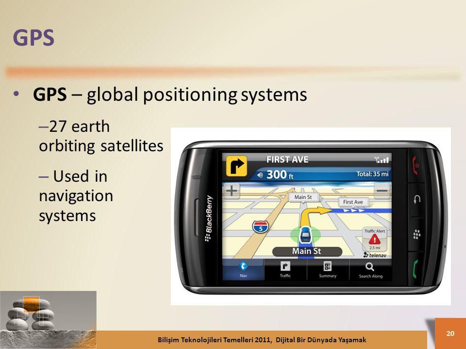 GPS GPS – global positioning systems – 27 earth orbiting satellites – Used in navigation systems Bilişim Teknolojileri Temelleri 2011, Dijital Bir Dünyada Yaşamak 20