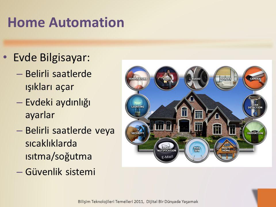 Home Automation Evde Bilgisayar: – Belirli saatlerde ışıkları açar – Evdeki aydınlığı ayarlar – Belirli saatlerde veya sıcaklıklarda ısıtma/soğutma – Güvenlik sistemi Bilişim Teknolojileri Temelleri 2011, Dijital Bir Dünyada Yaşamak