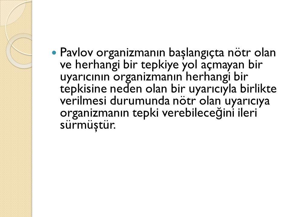 Pavlov organizmanın başlangıçta nötr olan ve herhangi bir tepkiye yol açmayan bir uyarıcının organizmanın herhangi bir tepkisine neden olan bir uyarıc