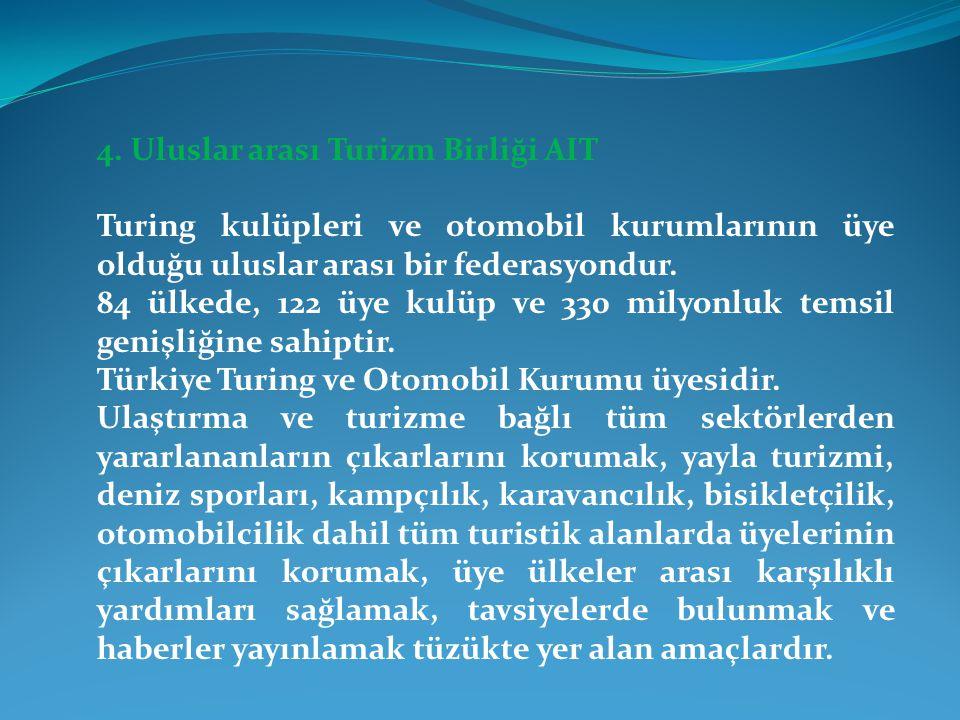 4. Uluslar arası Turizm Birliği AIT Turing kulüpleri ve otomobil kurumlarının üye olduğu uluslar arası bir federasyondur. 84 ülkede, 122 üye kulüp ve