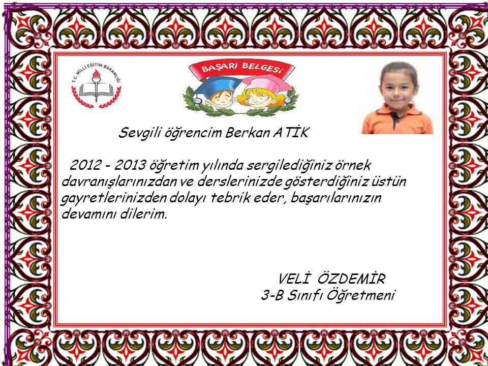 Sevgili öğrencim Berkan ATİK 2012 - 2013 öğretim yılında sergilediğiniz örnek davranışlarınızdan ve derslerinizde gösterdiğiniz üstün gayretlerinizden dolayı tebrik eder, başarılarınızın devamını dilerim.