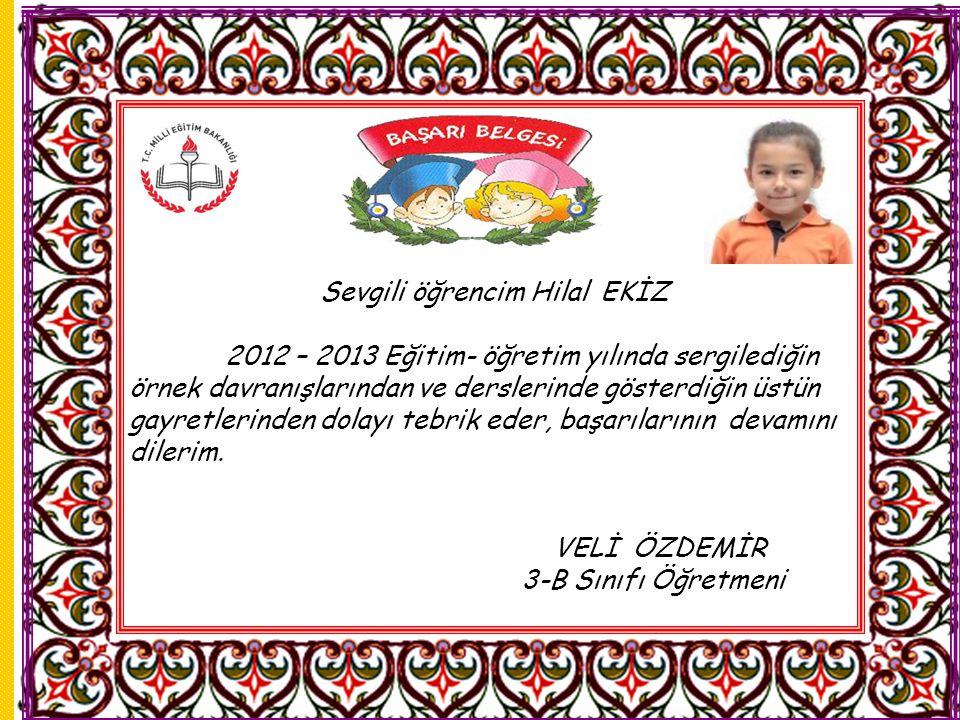 Sevgili öğrencim Hilal EKİZ 2012 – 2013 Eğitim- öğretim yılında sergilediğin örnek davranışlarından ve derslerinde gösterdiğin üstün gayretlerinden dolayı tebrik eder, başarılarının devamını dilerim.