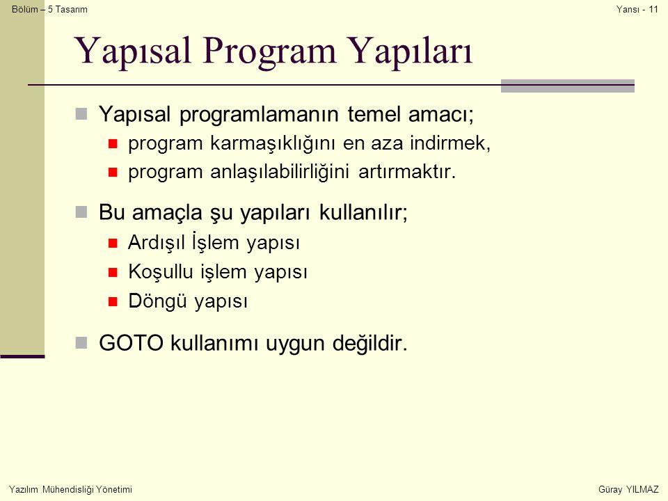 Bölüm – 5 Tasarım Yazılım Mühendisliği YönetimiGüray YILMAZ Yansı - 11 Yapısal Program Yapıları Yapısal programlamanın temel amacı; program karmaşıklı