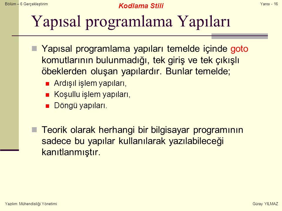 Bölüm – 6 Gerçekleştirim Yazılım Mühendisliği YönetimiGüray YILMAZ Yansı - 16 Yapısal programlama Yapıları Yapısal programlama yapıları temelde içinde