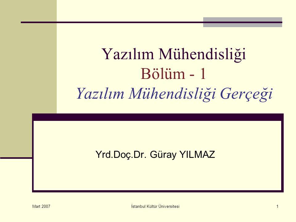 Mart 2007 İstanbul Kültür Üniversitesi1 Yazılım Mühendisliği Bölüm - 1 Yazılım Mühendisliği Gerçeği Yrd.Doç.Dr. Güray YILMAZ