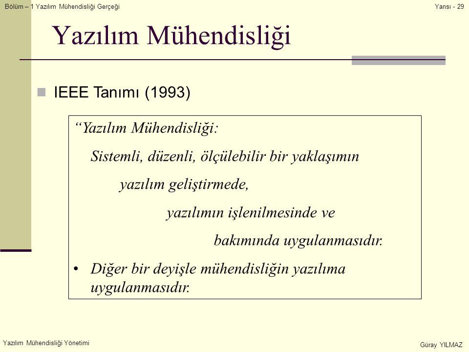 Bölüm – 1 Yazılım Mühendisliği Gerçeği Yazılım Mühendisliği Yönetimi Güray YILMAZ Yansı - 29 Yazılım Mühendisliği IEEE Tanımı (1993) Yazılım Mühendisliği: Sistemli, düzenli, ölçülebilir bir yaklaşımın yazılım geliştirmede, yazılımın işlenilmesinde ve bakımında uygulanmasıdır.