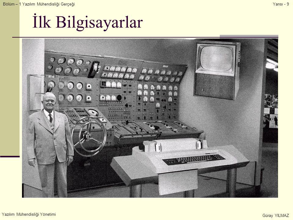 Bölüm – 1 Yazılım Mühendisliği Gerçeği Yazılım Mühendisliği Yönetimi Güray YILMAZ Yansı - 9 İlk Bilgisayarlar