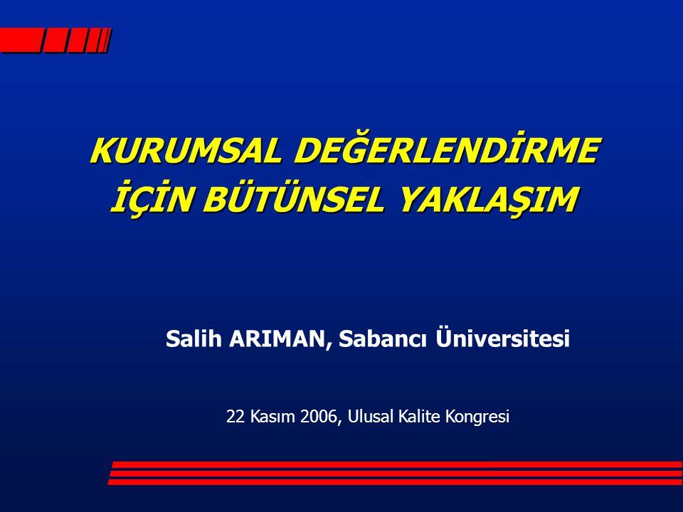 KURUMSAL DEĞERLENDİRME İÇİN BÜTÜNSEL YAKLAŞIM Salih ARIMAN, Sabancı Üniversitesi 22 Kasım 2006, Ulusal Kalite Kongresi