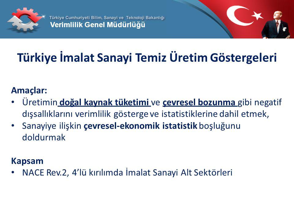 Verimlilik Genel Müdürlüğü Türkiye İmalat Sanayi Temiz Üretim Göstergeleri Amaçlar: Üretimin doğal kaynak tüketimi ve çevresel bozunma gibi negatif dı