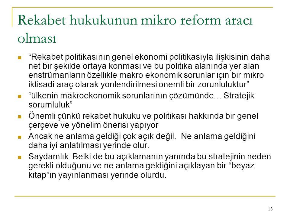18 Rekabet hukukunun mikro reform aracı olması Rekabet politikasının genel ekonomi politikasıyla ilişkisinin daha net bir şekilde ortaya konması ve bu politika alanında yer alan enstrümanların özellikle makro ekonomik sorunlar için bir mikro iktisadi araç olarak yönlendirilmesi önemli bir zorunluluktur ülkenin makroekonomik sorunlarının çözümünde… Stratejik sorumluluk Önemli çünkü rekabet hukuku ve politikası hakkında bir genel çerçeve ve yönelim önerisi yapıyor Ancak ne anlama geldiği çok açık değil.