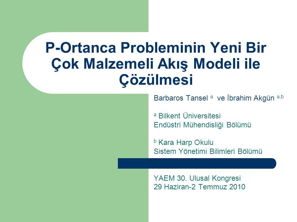 P-Ortanca Probleminin Yeni Bir Çok Malzemeli Akış Modeli ile Çözülmesi Barbaros Tansel a ve İbrahim Akgün a,b a Bilkent Üniversitesi Endüstri Mühendisliği Bölümü b Kara Harp Okulu Sistem Yönetimi Bilimleri Bölümü YAEM 30.
